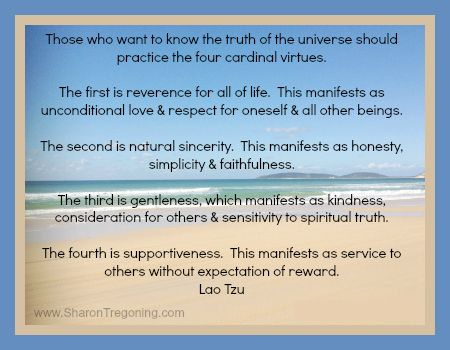 Tthe four cardinal virtues. The first is reverence for all of life.  This manifests as unconditional love & respect for oneself & all other beings. The second is natural sincerity.  This manifests as honesty, simplicity & faithfulness. The third is gentleness, which manifests as kindness, considerations for others & sensitivity to spiritual truth. The fourth is supportiveness.  This manifests as service to others without expectation of reward. Lao Tzu www.SharonTregoning.com