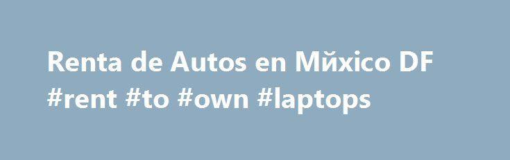 Renta de Autos en Mйxico DF #rent #to #own #laptops http://remmont.com/renta-de-autos-en-m%d0%b9xico-df-rent-to-own-laptops/  #renta de autos df # Renta de Autos en Mйxico DF America Renta de Autos en Mйxico DF. somos una empresa con m s de 20 A os de experiencia en el ramo de renta de autos, abriendo su primer sucursal en Canc n Quintana Roo. Actualmente contamos con oficinas en diferentes ciudades de Mйxico y Estados Unidos para ofrecerle a nuestros clientes el mejor servicio en renta de…