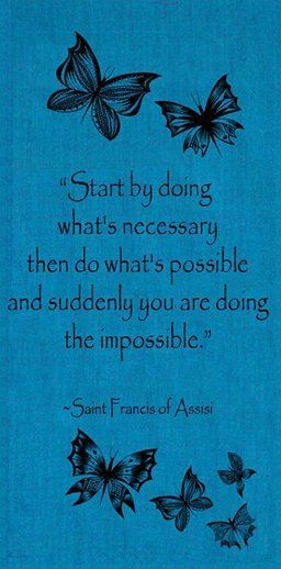 Start by doing what is necessary then do what is possible and suddenly you are doing the impossible