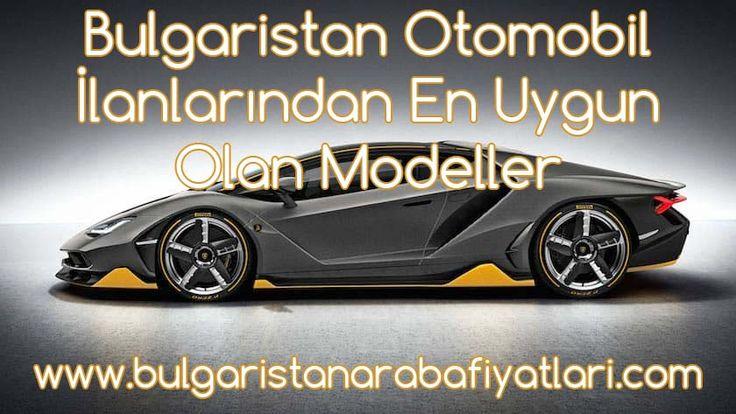 Bulgaristan Otomobil İlanlarından En Uygun Olan Modeller