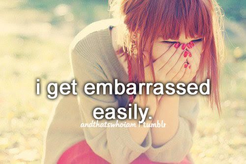 i get embarrassed easily