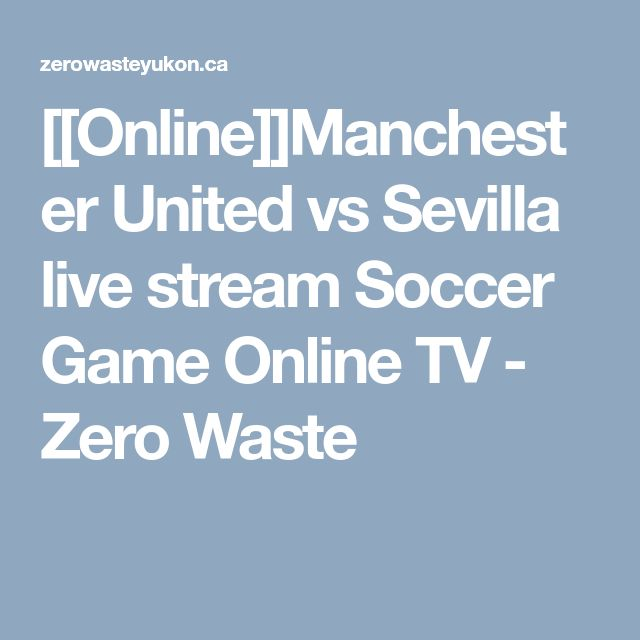 [[Online]]Manchester United vs Sevilla live stream Soccer Game Online TV - Zero Waste