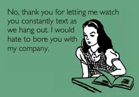 Cell phone addicts: I hate when people do this- it's just rude and disrespectful to the company that's with you.