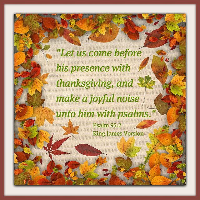 Let Us Come Before His Presence With Thanksgiving And Make A Joyful Noise Unto Him With Psams.~Psalm 95: 2