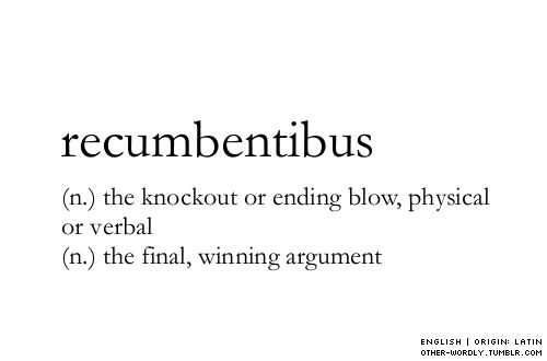 pronunciation | rE-kum-'ben-ti-bus                                       #recumbentibus, noun, english, origin: latin, knockout, KO, knockout punch, knockout blow, ending blow, would you like some ice for that burn, burn, otherwordly, other-wordly, definitions, words, R,