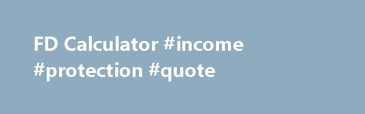 FD Calculator #income #protection #quote http://incom.remmont.com/fd-calculator-income-protection-quote/  #interest income calculator # FD Calculator FD Calculator What are fixed deposits? Fixed deposits are fixed-income savings accounts.Money is deposited for a fixed period of time and for a fixed rate of interest. It is a safe mode of investment preferred by risk-averse investors. Fixed deposits are offered by both banking institutions i.e. bank deposits Continue Reading