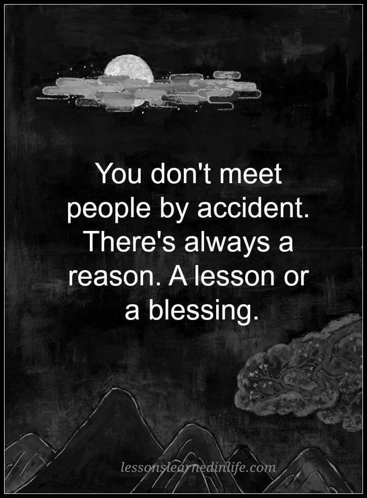 So true Everything happens for a reason. Weather that reason is good or bad, what you choose to do with that time and the people you're with is up to you.