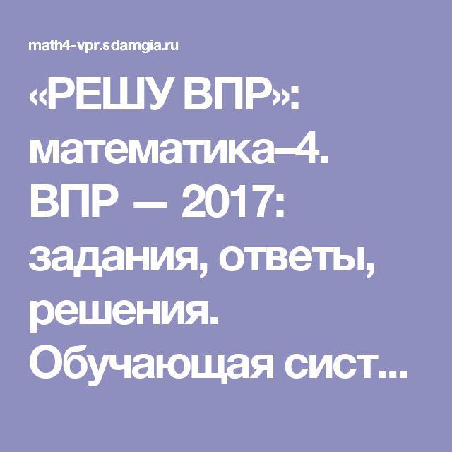 «РЕШУ ВПР»: математика–4. ВПР — 2017: задания, ответы, решения. Обучающая система Дмитрия Гущина.