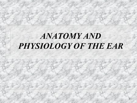 1 ANATOMY AND PHYSIOLOGY OF THE EAR. 2 Main Components of the Hearing Mechanism n Outer Ear n Middle Ear n Inner Ear n Central Auditory Nervous System.