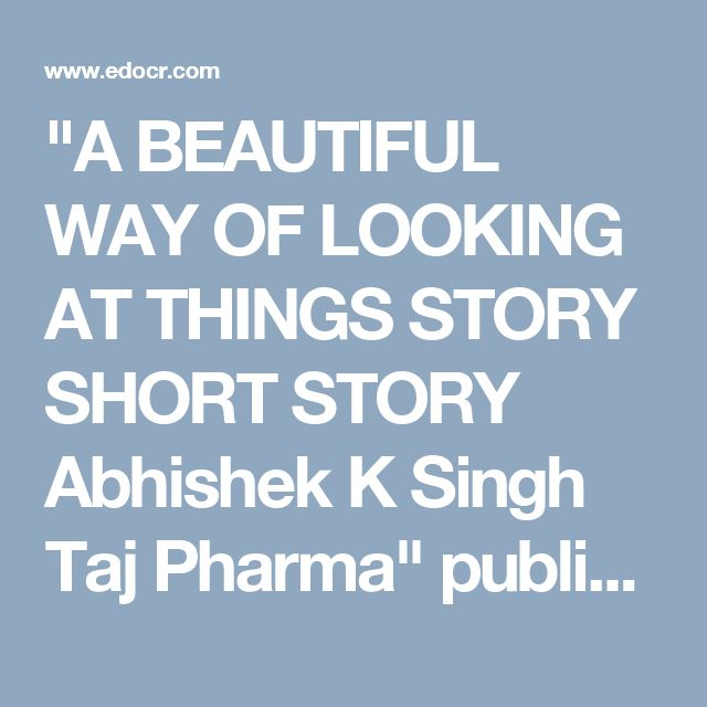 """A BEAUTIFUL WAY OF LOOKING AT THINGS STORY SHORT STORY Abhishek K Singh Taj Pharma"" published by ""asiainfomed"" on @edocr"