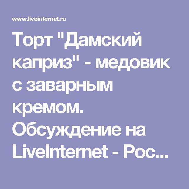 """Торт """"Дамский каприз"""" - медовик с заварным кремом. Обсуждение на LiveInternet - Российский Сервис Онлайн-Дневников"""