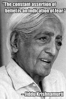 """The constant assertion of belief is an indication of fear."" – Jiddu Krishnamurti"