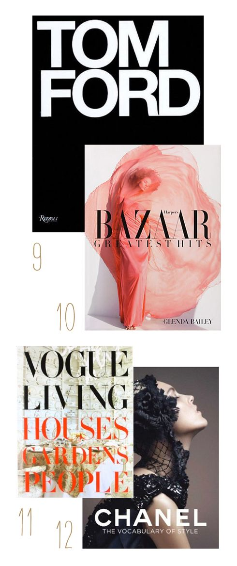 Must have coffee table BOOKS: Tom Ford / Harper's Bazaar: Greatest Hits / Vogue Living: Houses, Gardens, People / Chanel: The Vocabulary of Style
