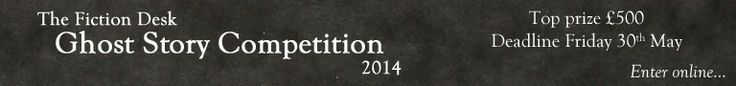 The 2014 Fiction Desk Ghost Story Competition, closes May 31st, 2014