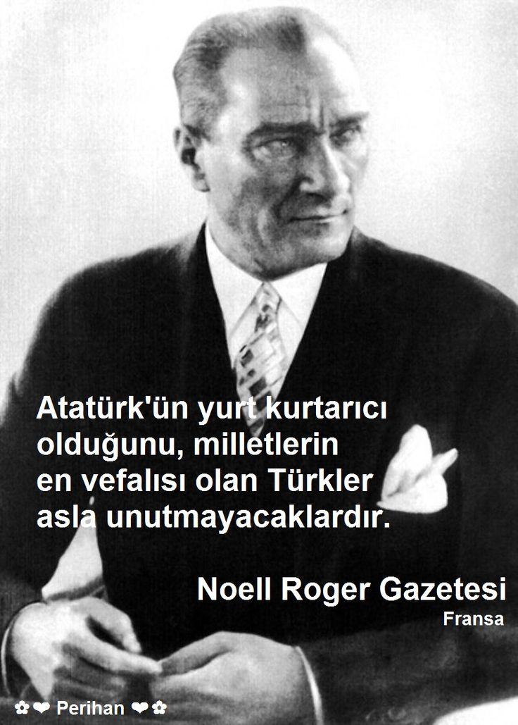 """✿ ❤   """"Atatürk'ün yurt kurtarıcı olduğunu, milletlerin en vefalısı olan Türkler asla unutmayacaklardır.""""  Noell Roger Gazetesi - Fransa"""