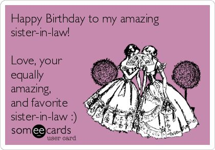 Free, Birthday Ecard: Happy Birthday to my amazing sister-in-law!  Love, your equally amazing, and favorite sister-in-law :)