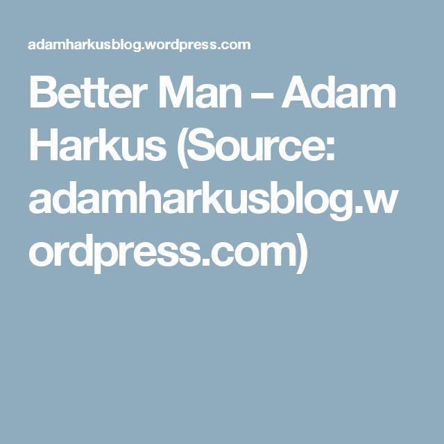 Better Man – Adam Harkus (Source: adamharkusblog.wordpress.com)