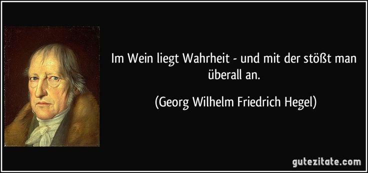 Im Wein liegt Wahrheit - und mit der stößt man überall an. (Georg Wilhelm Friedrich Hegel)