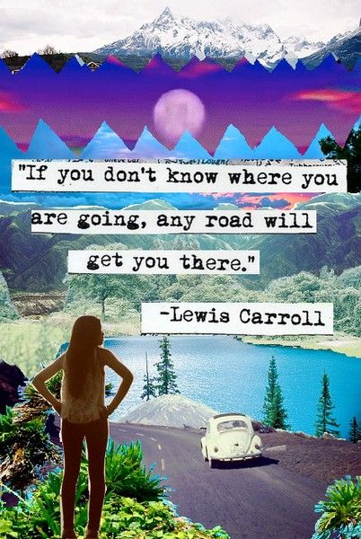 """If you don't know where you are going, any road will get you there."" - Lewis Carroll"