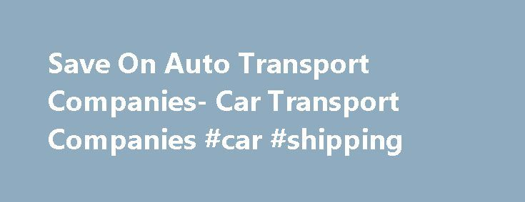 Save On Auto Transport Companies- Car Transport Companies #car #shipping http://car.remmont.com/save-on-auto-transport-companies-car-transport-companies-car-shipping/  #car shipping companies # Auto Transport Companies Auto transport companies really are the most efficient and hassle-free way to ship your vehicle, whether it be  motorcycle shipping. car, a boat or RV. In any circumstance, utilizing the services provided by vehicle transport companies will make your life easier. Whether you…