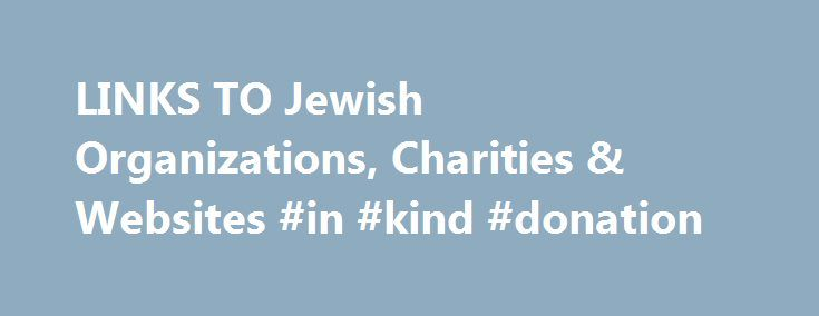 LINKS TO Jewish Organizations, Charities & Websites #in #kind #donation http://donate.nef2.com/links-to-jewish-organizations-charities-websites-in-kind-donation/  #jewish charities # MyJewishLearning.com is produced by Hebrew College and Jewish Family Life! with lead funding by Edgar M. Bronfman and Lynn Schusterman. As the central Internet site for learning about Judaism, it is designed to be: content rich and pedagogically sound–to invite and facilitate site visitors' engagement in…
