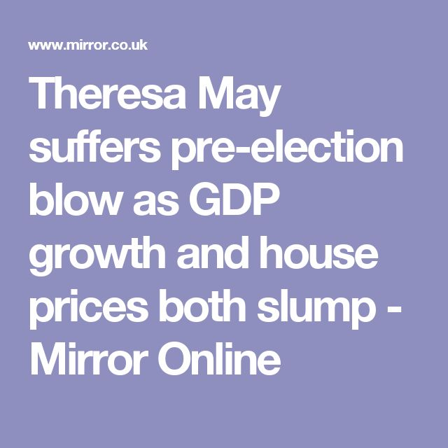 Theresa May suffers pre-election blow as GDP growth and house prices both slump - Mirror Online
