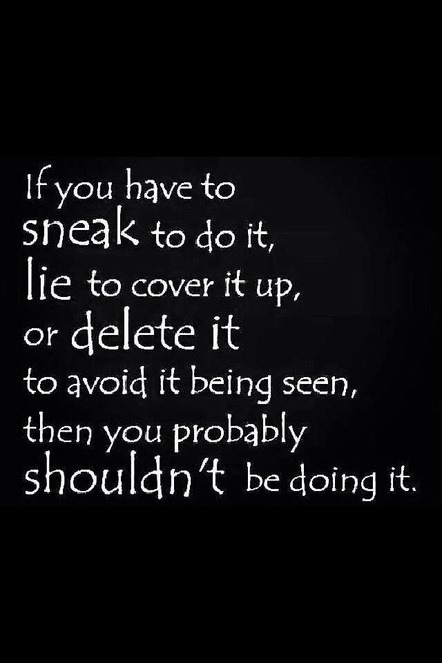 If you have to sneak and delete then there is a problem.