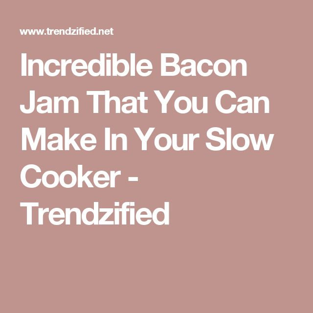 Incredible Bacon Jam That You Can Make In Your Slow Cooker - Trendzified