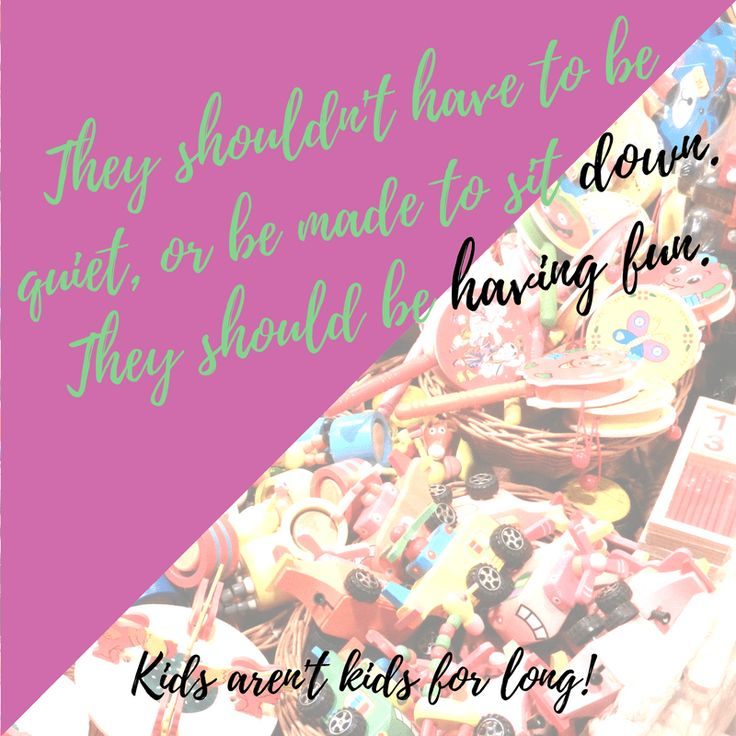 Of course, I don't let my kids run wild or cause any devastation, and for the most part that's not their intention anyway. What I do, though, is let them be free, enjoy and express themselves how they want to. They're kids, and they're not going to be kids for long. They shouldn't have to be quiet, or be made to sit down. They should be having fun. Pure, unadulterated, free fun!