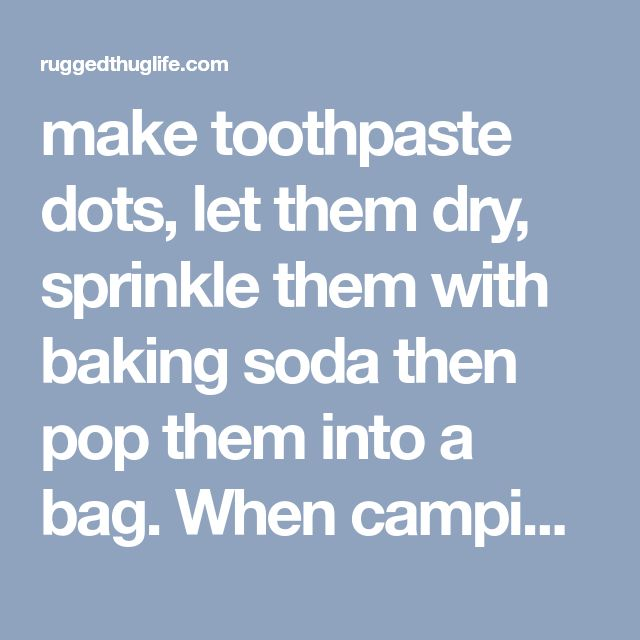 make toothpaste dots, let them dry, sprinkle them with baking soda then pop them into a bag. When camping, put one in your mouth and chew-add water and brush. - ruggedthug