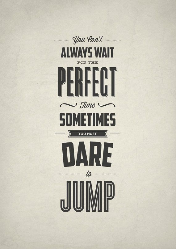 You can't always wait for the perfect time. Sometimes you must dare to jump #inspiration