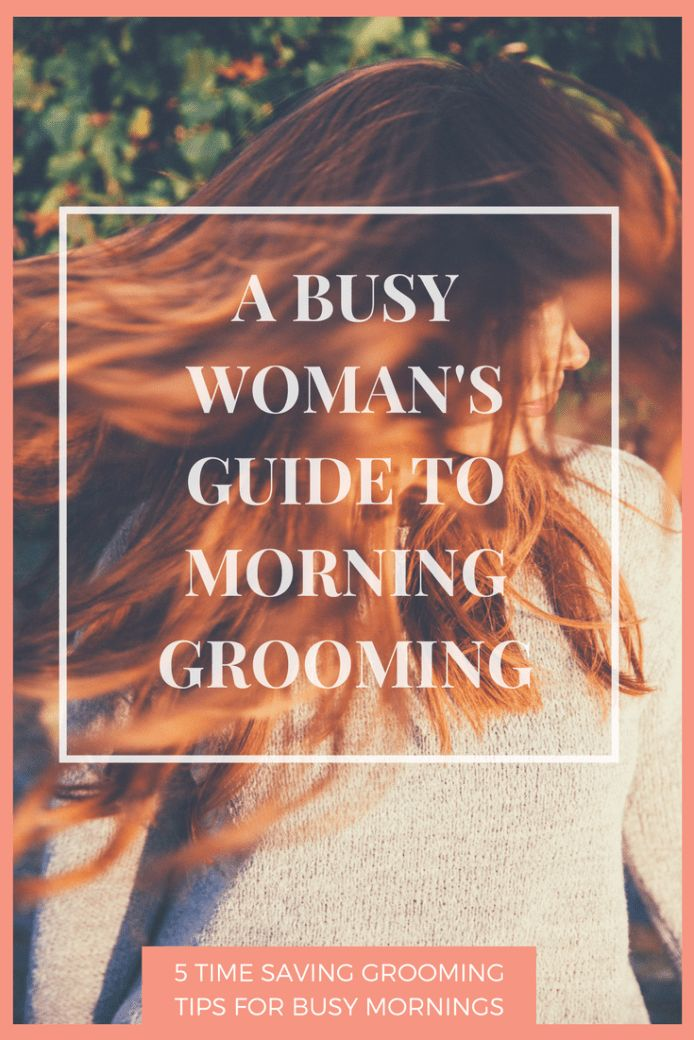 5 Time Saving Grooming Tips to save time in your crazy busy mornings!