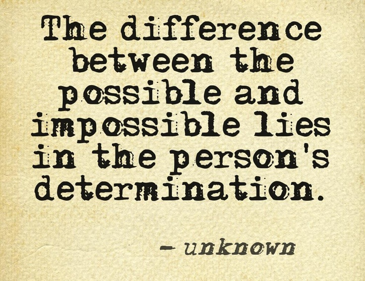 The difference between the possible and the impossible lies in the person's determination. -unknown