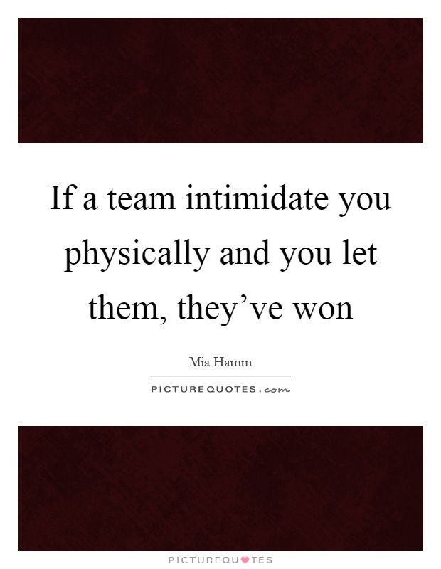 If a team intimidate you physically and you let them, they've won. Mia Hamm quotes on PictureQuotes.com.