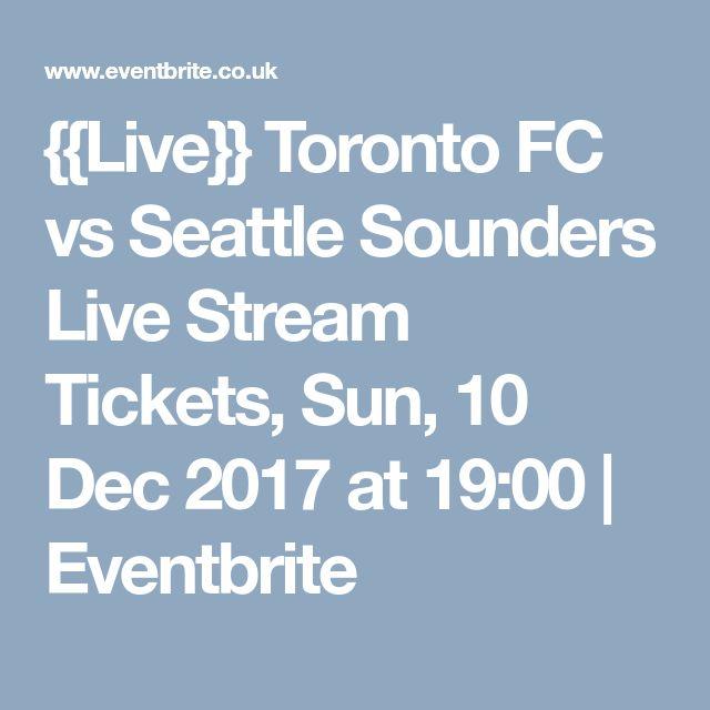 {{Live}} Toronto FC vs Seattle Sounders Live Stream Tickets, Sun, 10 Dec 2017 at 19:00 | Eventbrite
