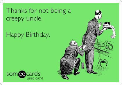 Thanks for not being a creepy uncle. Happy Birthday.