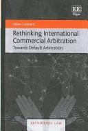 Rethinking international commercial arbitration : towards default arbitration / Gilles Cuniberti. Edward Elgar, 2017