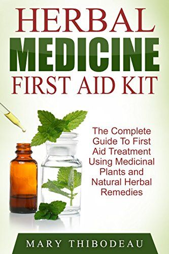 Herbal Medicine First Aid Kit: The Complete Guide To First Aid Treatment Using Medicinal Plants and Natural Herbal Remedies by [Thibodeau, Mary]