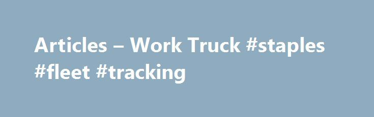 Articles – Work Truck #staples #fleet #tracking http://tulsa.remmont.com/articles-work-truck-staples-fleet-tracking/  # Articles Retreading to Maximize Casing Value Driving Impressions: Volvo s Tough Tech Truck What You Should Know About Tire and Wheel Balancing Align the Truck Before the Need Arises Keep up the Pressure Regular Tire Inspections Save Time in the Long Run What s Ahead for Wide-Base Single Tires? Why Aerial Work Platform Inspections Matter Daimler Unveils New Oregon Proving…