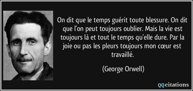 On dit que le temps guérit toute blessure. On dit que l'on peut toujours oublier. Mais la vie est toujours là et tout le temps qu'elle dure. Par la joie ou pas les pleurs toujours mon cœur est travaillé. (George Orwell) #citations #GeorgeOrwell