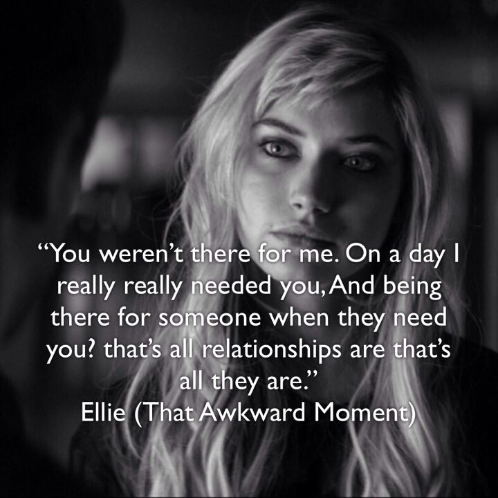 """You weren't there for me. On a day I really really needed you, And being there for someone when they need you? that's all relationships are that's all they are."" Ellie (That Awkward Moment)"