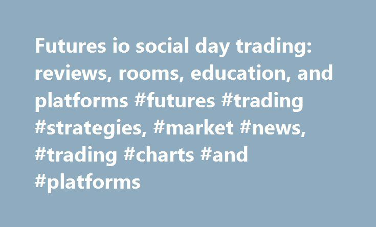 Futures io social day trading: reviews, rooms, education, and platforms #futures #trading #strategies, #market #news, #trading #charts #and #platforms http://uk.remmont.com/futures-io-social-day-trading-reviews-rooms-education-and-platforms-futures-trading-strategies-market-news-trading-charts-and-platforms/  # (If you already have an account, login at the top of the page ) futures io is the largest futures trading community on the planet, with over 90,000 members. At futures io. our goal…