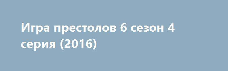 Игра престолов 6 сезон 4 серия (2016) http://nubasik.ru/load/serialy/igra_prestolov_6_sezon_4_serija_2016/7-1-0-688  К концу подходит время благоденствия, и лето, длившееся почти десятилетие, угасает. Вокруг средоточия власти Семи королевств, Железного трона, зреет заговор, и в это непростое время король решает искать поддержки у друга юности Эддарда Старка. В мире, где все — от короля до наемника — рвутся к власти, плетут интриги и готовы вонзить нож в спину, есть место и благородству…
