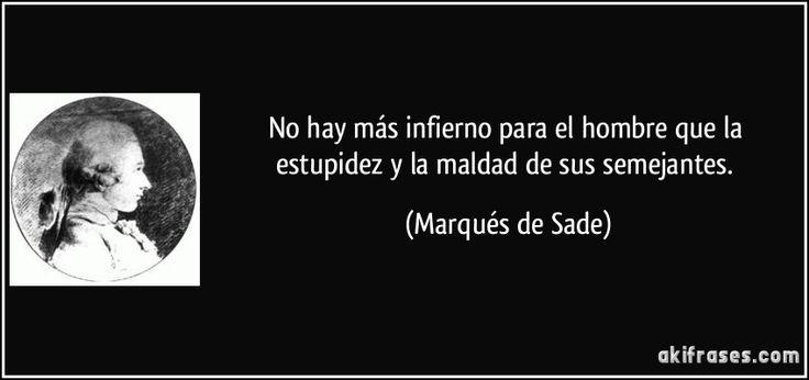 No hay más infierno para el hombre que la estupidez y la maldad de sus semejantes. (Marqués de Sade)