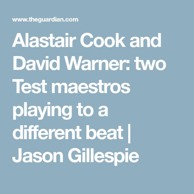 Alastair Cook and David Warner: two Test maestros playing to a different beat | Jason Gillespie