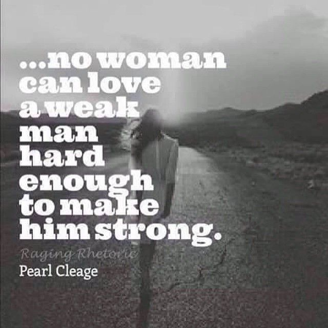 So true....and many women confuse weakness with sensitivity. Weakness is a character flaw, whereas sensitivity is strength.