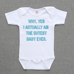 Why yes I actually am the cutest baby ever onesie