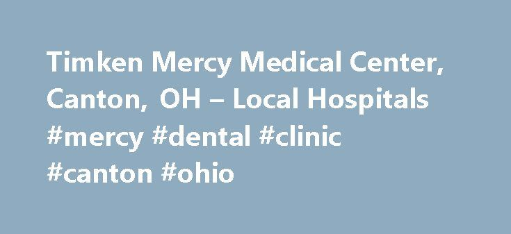 Timken Mercy Medical Center, Canton, OH – Local Hospitals #mercy #dental #clinic #canton #ohio http://milwaukee.remmont.com/timken-mercy-medical-center-canton-oh-local-hospitals-mercy-dental-clinic-canton-ohio/  # Timken Mercy Medical Center, Canton, OH Comments Ratings Comment on Timken Mercy Medical Center – Canton, OH written by: Debbie Baker 2013-03-25 13:25:29 I'm looking for a service like the visiting nurses in Akron to help drive my 86 year old mother to doctors appointments. She…