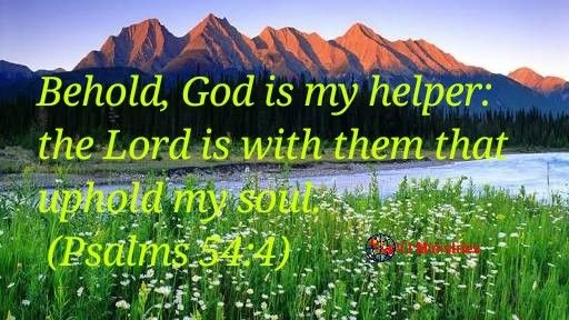 INSPIRATION: GOD IS OUR HELPER AND HELPS THOSE WHO UPHOLD OUR SOUL.  Behold, God is my helper: the Lord is with them that uphold my soul. (Psalms 54:4)  Who is against you? Who is with you? Who is your helper? This three questions are vital for victory. Politicians, armies and businessmen work on this for forming strategic victory.   Of all the three, who is your helper matters most. If your helper is much bigger than your enemy, victory can be yours provided the one with you upholds you...