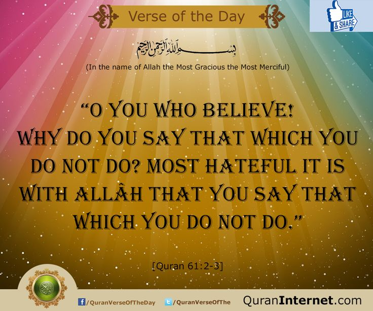 "* in the name of Allah the most gracious the most merciful...   ""O you who believe! Why do you say that which you do not do? Most hateful it is with Allâh that you say that which you do not do.""   - [Quran 61:2-3]   http://www.QuranInternet.com - Read the Quran Online in Arabic with 35+ Translations and listen to the verse by verse Recitations!"